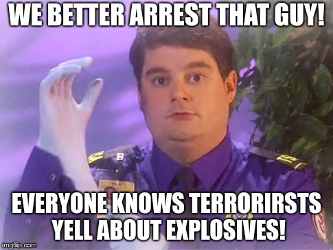 TSA Douche Meme | WE BETTER ARREST THAT GUY! EVERYONE KNOWS TERRORIRSTS YELL ABOUT EXPLOSIVES! | image tagged in memes,tsa douche | made w/ Imgflip meme maker