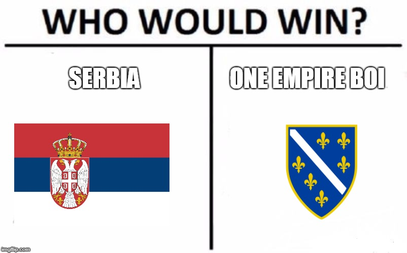 these 2 countries height each oda | SERBIA ONE EMPIRE BOI | image tagged in serbia,bosnia,the empire strikes back,civil war | made w/ Imgflip meme maker
