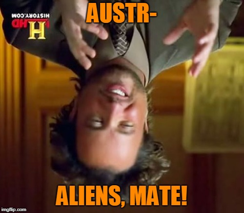 Ancient Aliens Meme | AUSTR- ALIENS, MATE! | image tagged in memes,ancient aliens | made w/ Imgflip meme maker