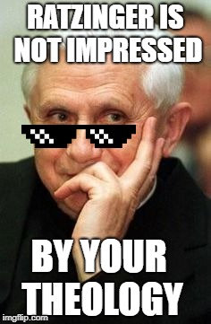 Ratzinger is Unimpressed | RATZINGER IS NOT IMPRESSED BY YOUR THEOLOGY | image tagged in ratzinger,pope benedict xvi,theology,not impressed,catholic,pope | made w/ Imgflip meme maker