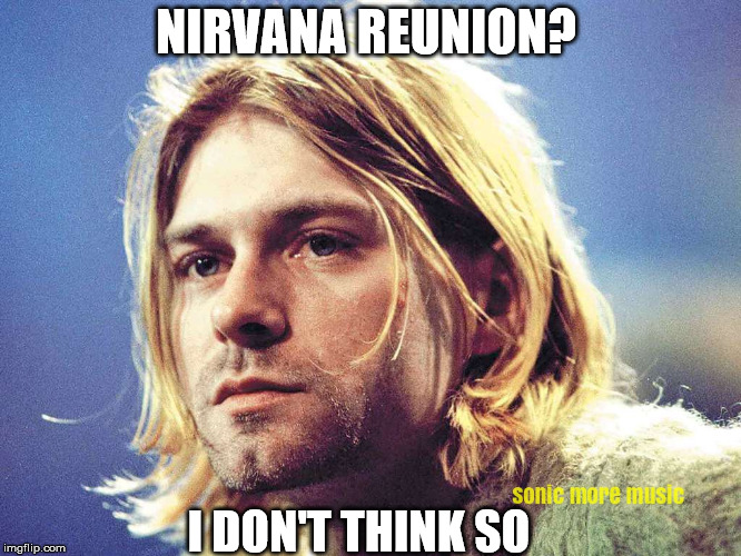 A Nirvana Reunion is impossible without Kurt Cobain  | NIRVANA REUNION? I DON'T THINK SO | image tagged in nirvana,kurt cobain,reunion,grunge | made w/ Imgflip meme maker