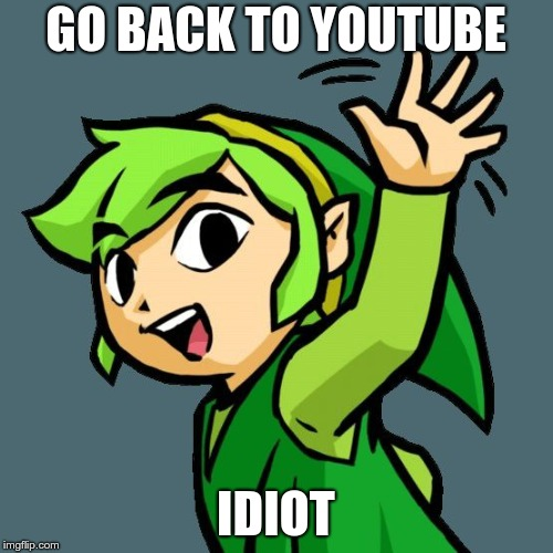Link waving | GO BACK TO YOUTUBE IDIOT | image tagged in link waving | made w/ Imgflip meme maker
