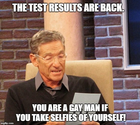 Test Results:Straight men don't take selfies! | THE TEST RESULTS ARE BACK. YOU ARE A GAY MAN IF YOU TAKE SELFIES OF YOURSELF! | image tagged in maury lie detector,funny memes,gay men,straight men,maury povich,hilarious memes | made w/ Imgflip meme maker