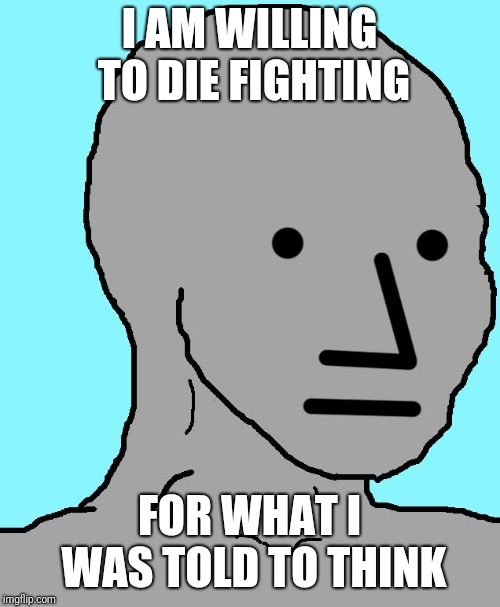 NPC | I AM WILLING TO DIE FIGHTING FOR WHAT I WAS TOLD TO THINK | image tagged in npc | made w/ Imgflip meme maker
