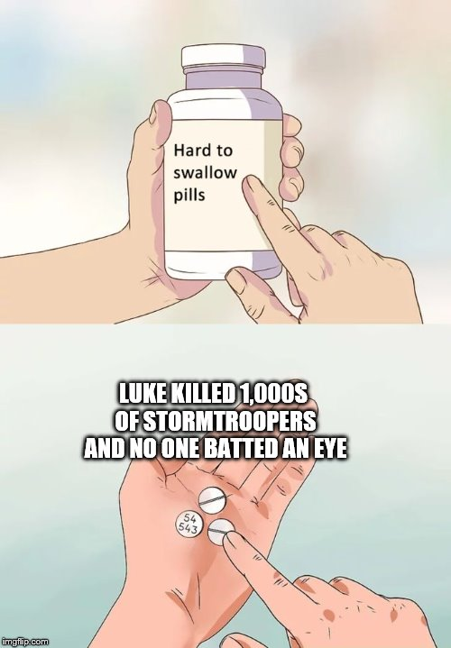 I'm more of an Empire person | LUKE KILLED 1,000S OF STORMTROOPERS AND NO ONE BATTED AN EYE | image tagged in memes,hard to swallow pills,star wars,luke skywalker,empire | made w/ Imgflip meme maker