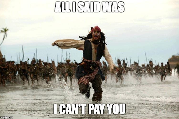 be broke | ALL I SAID WAS I CAN'T PAY YOU | image tagged in captain jack sparrow running | made w/ Imgflip meme maker
