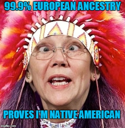 And... the DNA results says.. that was a lie! | 99.9% EUROPEAN ANCESTRY PROVES I'M NATIVE AMERICAN | image tagged in funny,elizabeth warren,dna test,native american | made w/ Imgflip meme maker