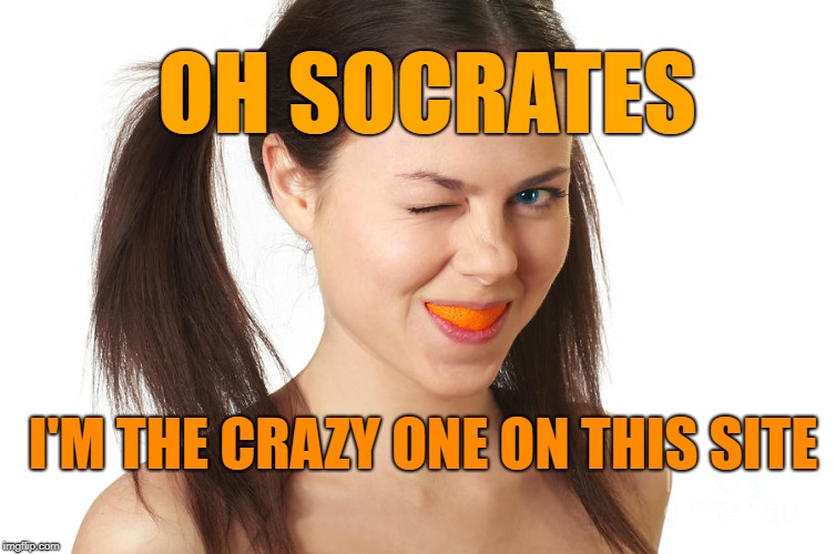 Crazy Girl smiling | I'M THE CRAZY ONE ON THIS SITE OH SOCRATES | made w/ Imgflip meme maker