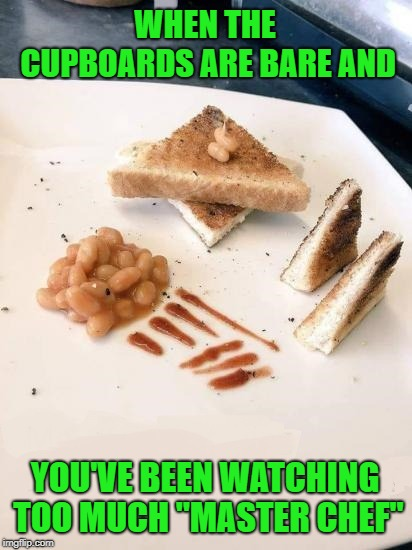 "That's like a $20 plate right there!!! | WHEN THE CUPBOARDS ARE BARE AND YOU'VE BEEN WATCHING TOO MUCH ""MASTER CHEF"" 