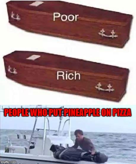I personally don't mind pineapple on pizza if it also has jalapenos to balance the sweetness!!! | PEOPLE WHO PUT PINEAPPLE ON PIZZA | image tagged in pineapple on pizza,memes,coffins,funny,special place,pizza | made w/ Imgflip meme maker