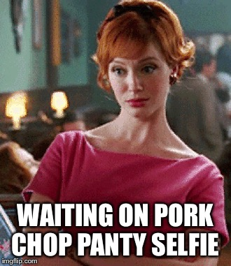 WAITING ON PORK CHOP PANTY SELFIE | made w/ Imgflip meme maker