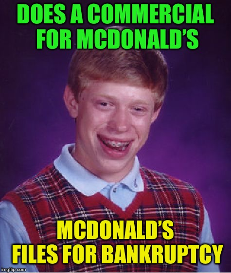Bad Luck Brian Meme | DOES A COMMERCIAL FOR MCDONALD'S MCDONALD'S FILES FOR BANKRUPTCY | image tagged in memes,bad luck brian | made w/ Imgflip meme maker