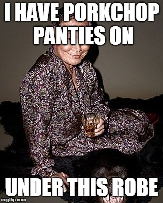 George Takei | I HAVE PORKCHOP PANTIES ON UNDER THIS ROBE | image tagged in george tekei | made w/ Imgflip meme maker