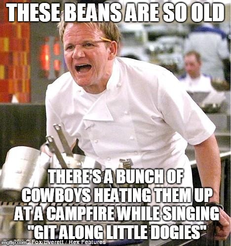 "Chef Gordon Ramsay Meme | THESE BEANS ARE SO OLD THERE'S A BUNCH OF COWBOYS HEATING THEM UP AT A CAMPFIRE WHILE SINGING ""GIT ALONG LITTLE DOGIES"" 