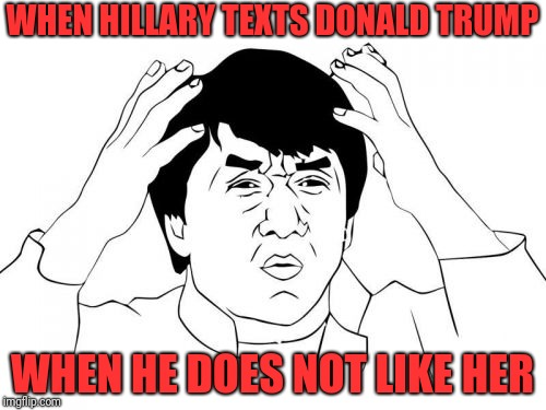 Jackie Chan WTF | WHEN HILLARY TEXTS DONALD TRUMP WHEN HE DOES NOT LIKE HER | image tagged in memes,jackie chan wtf | made w/ Imgflip meme maker