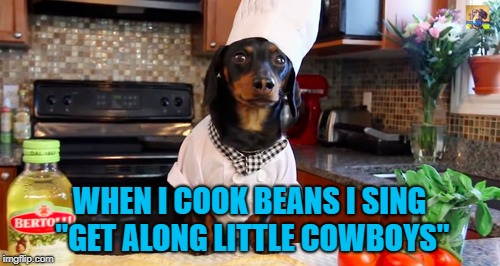 "WHEN I COOK BEANS I SING ""GET ALONG LITTLE COWBOYS"" 