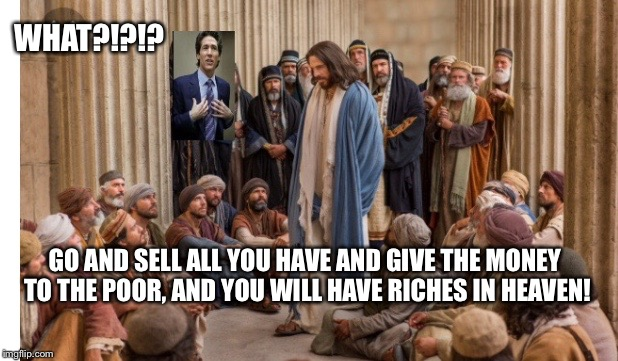 WHAT?!?!? GO AND SELL ALL YOU HAVE AND GIVE THE MONEY TO THE POOR, AND YOU WILL HAVE RICHES IN HEAVEN! | image tagged in joel osteen | made w/ Imgflip meme maker