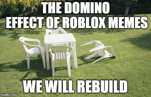 We Will Rebuild |  THE DOMINO EFFECT OF ROBLOX MEMES; WE WILL REBUILD | image tagged in memes,we will rebuild | made w/ Imgflip meme maker
