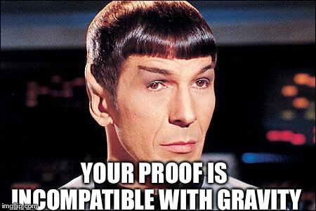 Condescending Spock | YOUR PROOF IS INCOMPATIBLE WITH GRAVITY | image tagged in condescending spock | made w/ Imgflip meme maker