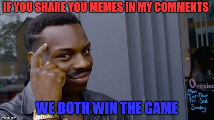 honestly think about it | IF YOU SHARE YOU MEMES IN MY COMMENTS WE BOTH WIN THE GAME | image tagged in memes,roll safe think about it | made w/ Imgflip meme maker