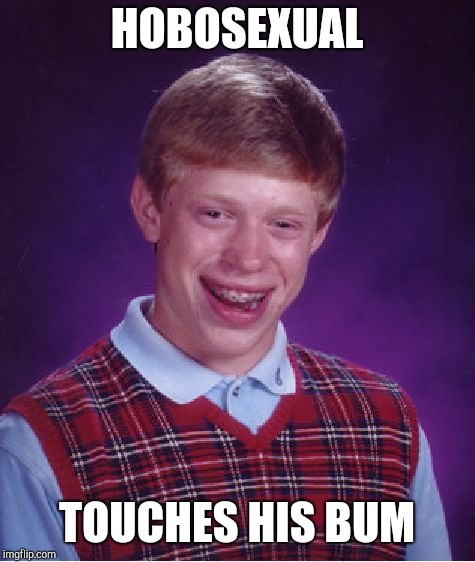 Bad Luck Brian Meme | HOBOSEXUAL TOUCHES HIS BUM | image tagged in memes,bad luck brian | made w/ Imgflip meme maker