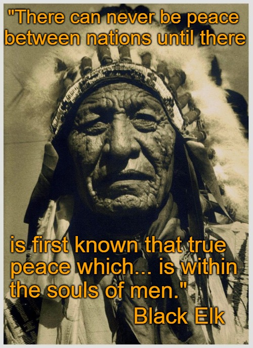 "Black Elk Wisdom |  ""There can never be peace; between nations until there; is first known that true; peace which... is within; the souls of men.""; Black Elk 