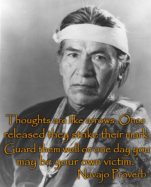 Navajo Proverb |  Thoughts are like arrows. Once; released they strike their mark. Guard them well or one day you; may be your own victim. Navajo Proverb | image tagged in native american,native americans,indians,indian chief,indian chiefs,tribe | made w/ Imgflip meme maker