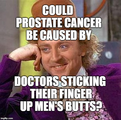 Creepy Condescending Wonka | COULD PROSTATE CANCER BE CAUSED BY DOCTORS STICKING THEIR FINGER UP MEN'S BUTTS? | image tagged in memes,creepy condescending wonka | made w/ Imgflip meme maker