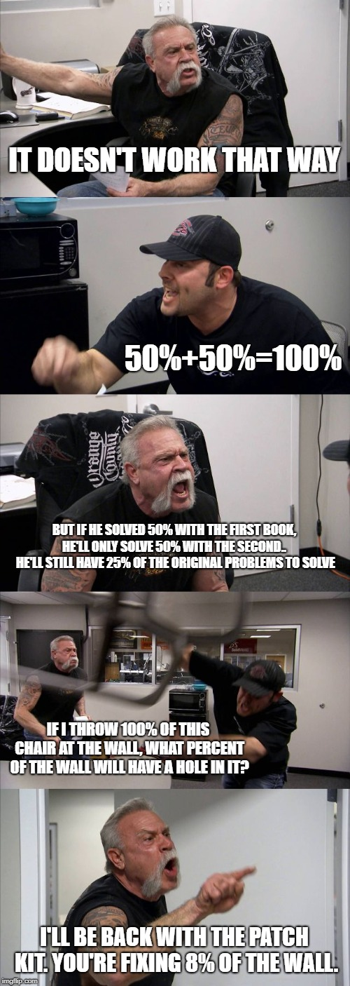 American Chopper Argument Meme | IT DOESN'T WORK THAT WAY 50%+50%=100% BUT IF HE SOLVED 50% WITH THE FIRST BOOK, HE'LL ONLY SOLVE 50% WITH THE SECOND..  HE'LL STILL HAVE 25% | image tagged in memes,american chopper argument | made w/ Imgflip meme maker
