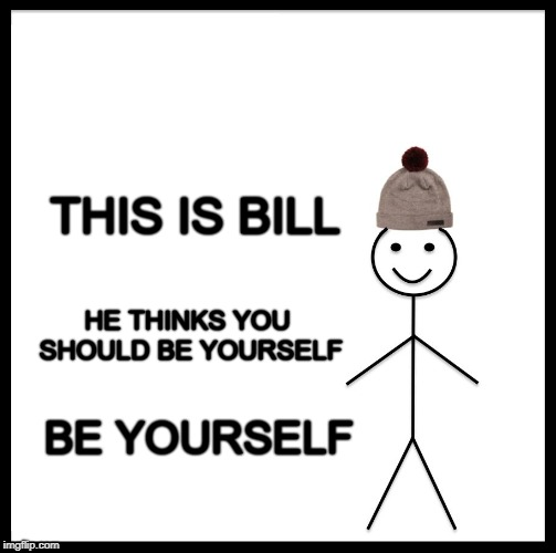 Be Like Bill | THIS IS BILL BE YOURSELF HE THINKS YOU SHOULD BE YOURSELF | image tagged in memes,be like bill,be yourself,self esteem,love yourself,choose wisely | made w/ Imgflip meme maker
