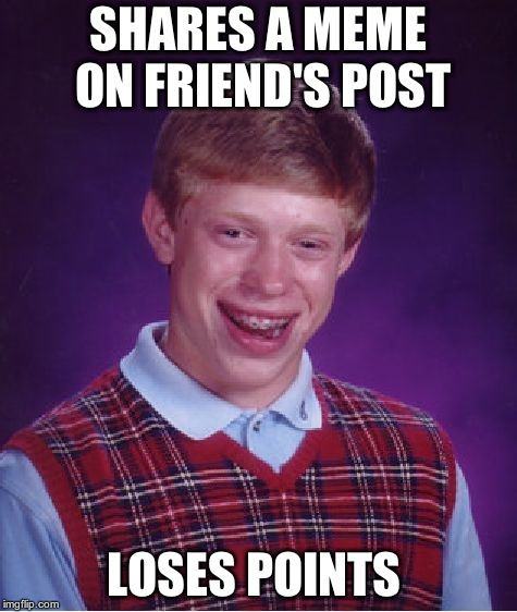 Bad Luck Brian Meme | SHARES A MEME ON FRIEND'S POST LOSES POINTS | image tagged in memes,bad luck brian | made w/ Imgflip meme maker