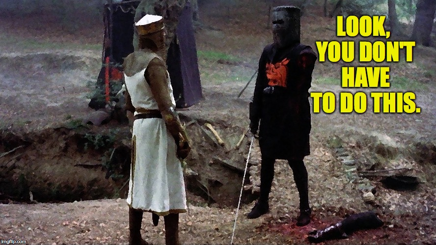 Black knight monty python  | LOOK, YOU DON'T HAVE TO DO THIS. | image tagged in black knight monty python | made w/ Imgflip meme maker