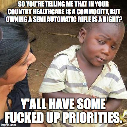 Third World Skeptical Kid Meme | SO YOU'RE TELLING ME THAT IN YOUR COUNTRY HEALTHCARE IS A COMMODITY, BUT OWNING A SEMI AUTOMATIC RIFLE IS A RIGHT? Y'ALL HAVE SOME F**KED UP | image tagged in memes,third world skeptical kid | made w/ Imgflip meme maker