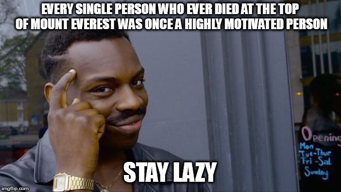 Roll Safe Think About It Meme | EVERY SINGLE PERSON WHO EVER DIED AT THE TOP OF MOUNT EVEREST WAS ONCE A HIGHLY MOTIVATED PERSON STAY LAZY | image tagged in memes,roll safe think about it | made w/ Imgflip meme maker