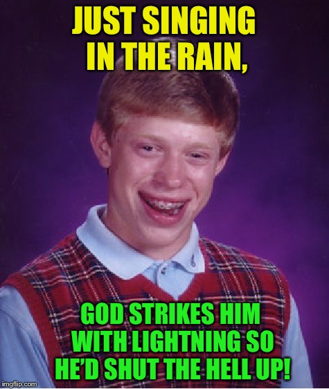 Inspired by dannyhogan200 |  JUST SINGING IN THE RAIN, GOD STRIKES HIM WITH LIGHTNING SO HE'D SHUT THE HELL UP! | image tagged in memes,bad luck brian | made w/ Imgflip meme maker