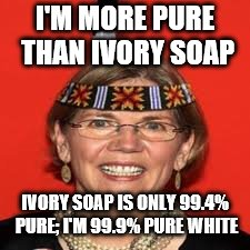 Elizabeth Warren | I'M MORE PURE THAN IVORY SOAP IVORY SOAP IS ONLY 99.4% PURE; I'M 99.9% PURE WHITE | image tagged in elizabeth warren | made w/ Imgflip meme maker