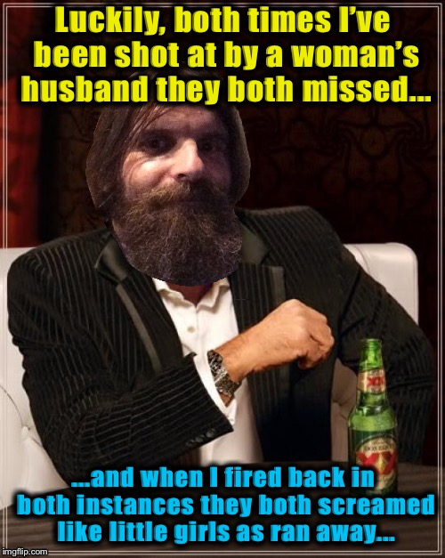 Luckily, both times I've been shot at by a woman's husband they both missed... ...and when I fired back in both instances they both screamed | made w/ Imgflip meme maker