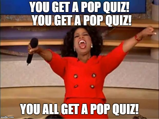 Oprah You Get A | YOU GET A POP QUIZ!  YOU GET A POP QUIZ! YOU ALL GET A POP QUIZ! | image tagged in memes,oprah you get a | made w/ Imgflip meme maker