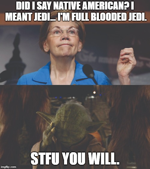 Jedi Warren | DID I SAY NATIVE AMERICAN? I MEANT JEDI... I'M FULL BLOODED JEDI. STFU YOU WILL. | image tagged in jedi,elizabeth warren,lying,yoda,stfu | made w/ Imgflip meme maker