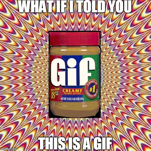 GIF or JPG? | WHAT IF I TOLD YOU THIS IS A GIF | image tagged in vince vance,peanut butter,jif,optical illusion,looks like it's moving,creamy | made w/ Imgflip meme maker