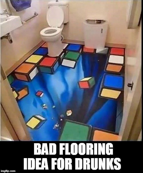 I Fall into the Abyss When I Take a  | BAD FLOORING IDEA FOR DRUNKS | image tagged in vince vance,rubik's cube,rubiks cube,optical illusion,bathroom humor,toilet | made w/ Imgflip meme maker