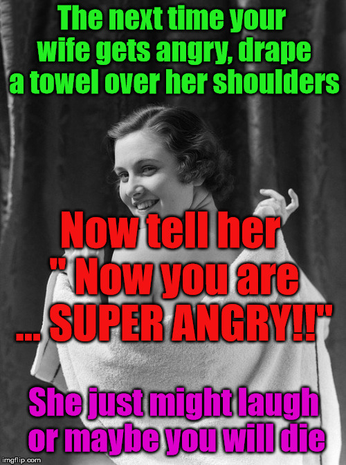 "Great marriage advice. | The next time your wife gets angry, drape a towel over her shoulders Now tell her "" Now you are ... SUPER ANGRY!!"" She just might laugh or m 