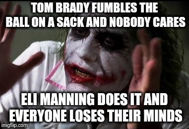 IS there a separate sports section ? | TOM BRADY FUMBLES THE BALL ON A SACK AND NOBODY CARES ELI MANNING DOES IT AND EVERYONE LOSES THEIR MINDS | image tagged in everyone loses their minds,leave,eli manning,alone,apple,aaaaand its gone | made w/ Imgflip meme maker