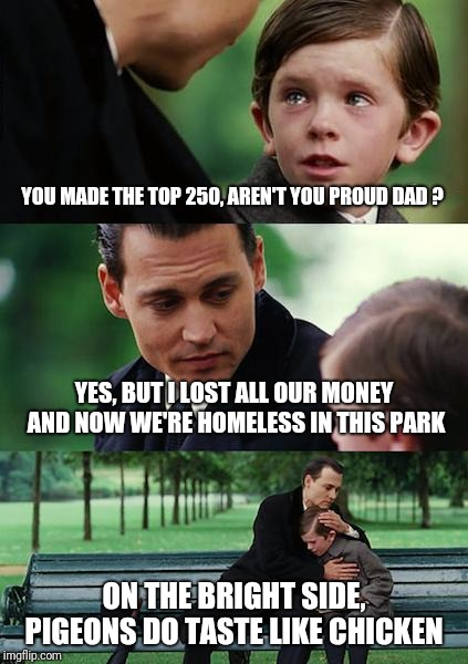 YOU MADE THE TOP 250, AREN'T YOU PROUD DAD ? YES, BUT I LOST ALL OUR MONEY AND NOW WE'RE HOMELESS IN THIS PARK ON THE BRIGHT SIDE, PIGEONS D | image tagged in memes,finding neverland | made w/ Imgflip meme maker