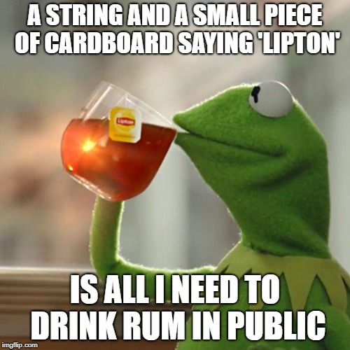 But Thats None Of My Business Meme | A STRING AND A SMALL PIECE OF CARDBOARD SAYING 'LIPTON' IS ALL I NEED TO DRINK RUM IN PUBLIC | image tagged in memes,but thats none of my business,kermit the frog | made w/ Imgflip meme maker