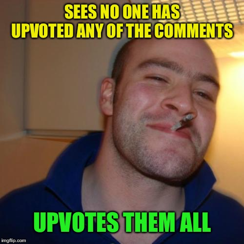 Good Guy Greg Meme | SEES NO ONE HAS UPVOTED ANY OF THE COMMENTS UPVOTES THEM ALL | image tagged in memes,good guy greg | made w/ Imgflip meme maker