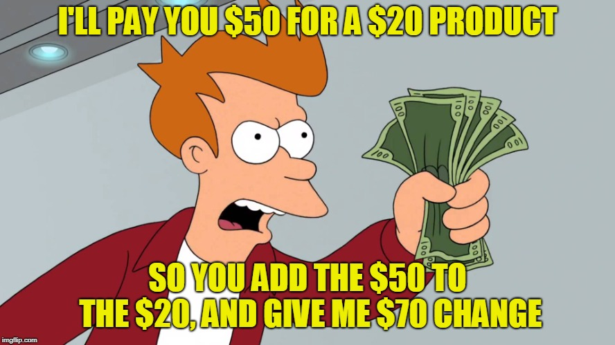 I'LL PAY YOU $50 FOR A $20 PRODUCT SO YOU ADD THE $50 TO THE $20, AND GIVE ME $70 CHANGE | made w/ Imgflip meme maker