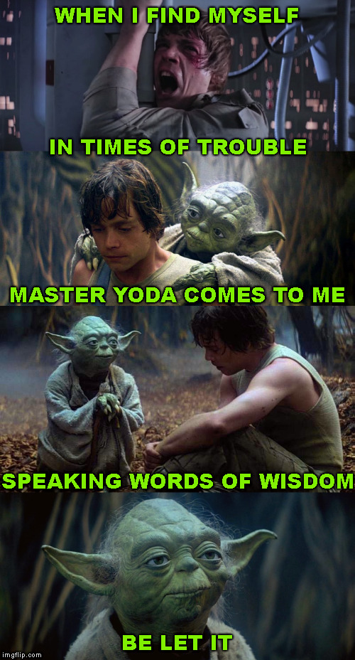 Do or do not, there is no try. | WHEN I FIND MYSELF BE LET IT IN TIMES OF TROUBLE MASTER YODA COMES TO ME SPEAKING WORDS OF WISDOM | image tagged in memes,song lyrics,yoda lyrics,beatles,let it be | made w/ Imgflip meme maker