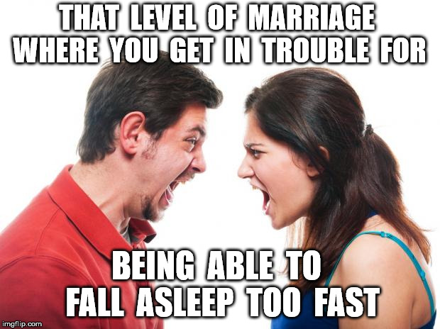 ANGRY FIGHTING MARRIED COUPLE HUSBAND & WIFE |  THAT  LEVEL  OF  MARRIAGE  WHERE  YOU  GET  IN  TROUBLE  FOR; BEING  ABLE  TO  FALL  ASLEEP  TOO  FAST | image tagged in angry fighting married couple husband  wife | made w/ Imgflip meme maker