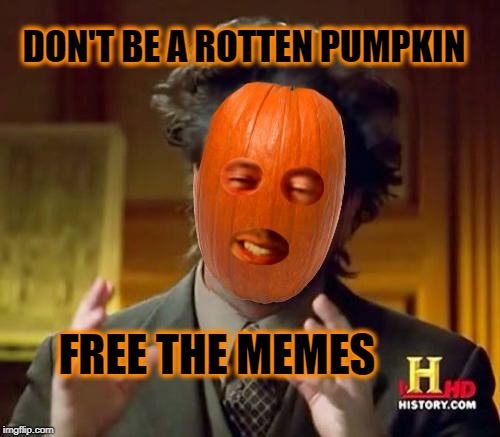 Ancient Pumpkins |  DON'T BE A ROTTEN PUMPKIN; FREE THE MEMES | image tagged in ancient pumpkins,free the memes,politics,meanwhile on imgflip,imgflip unite,giorgio tsoukalos | made w/ Imgflip meme maker